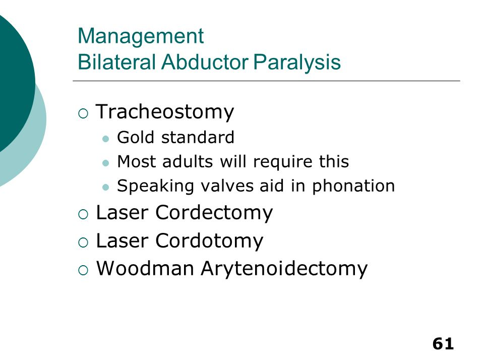 61 Management Bilateral Abductor Paralysis  Tracheostomy Gold standard Most adults will require this Speaking valves aid in phonation  Laser Cordect