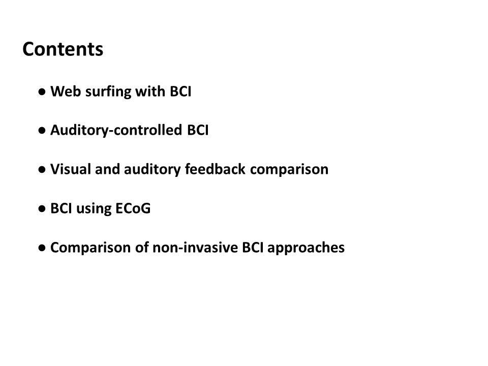 Contents ● Web surfing with BCI ● Auditory-controlled BCI ● Visual and auditory feedback comparison ● BCI using ECoG ● Comparison of non-invasive BCI approaches