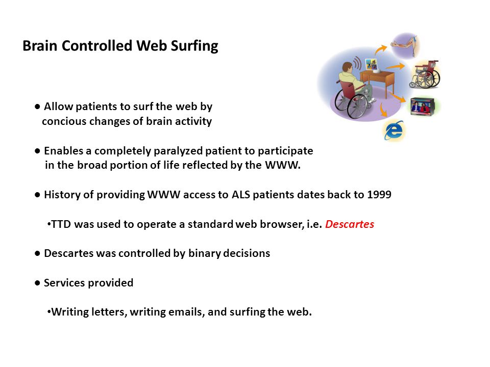 Brain Controlled Web Surfing ● Allow patients to surf the web by concious changes of brain activity ● Enables a completely paralyzed patient to participate in the broad portion of life reflected by the WWW.
