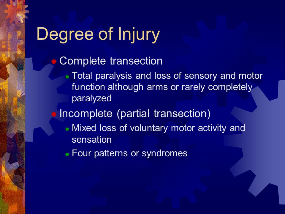 Degree of Injury  Complete transection  Total paralysis and loss of sensory and motor function although arms or rarely completely paralyzed  Incomplete (partial transection)  Mixed loss of voluntary motor activity and sensation  Four patterns or syndromes