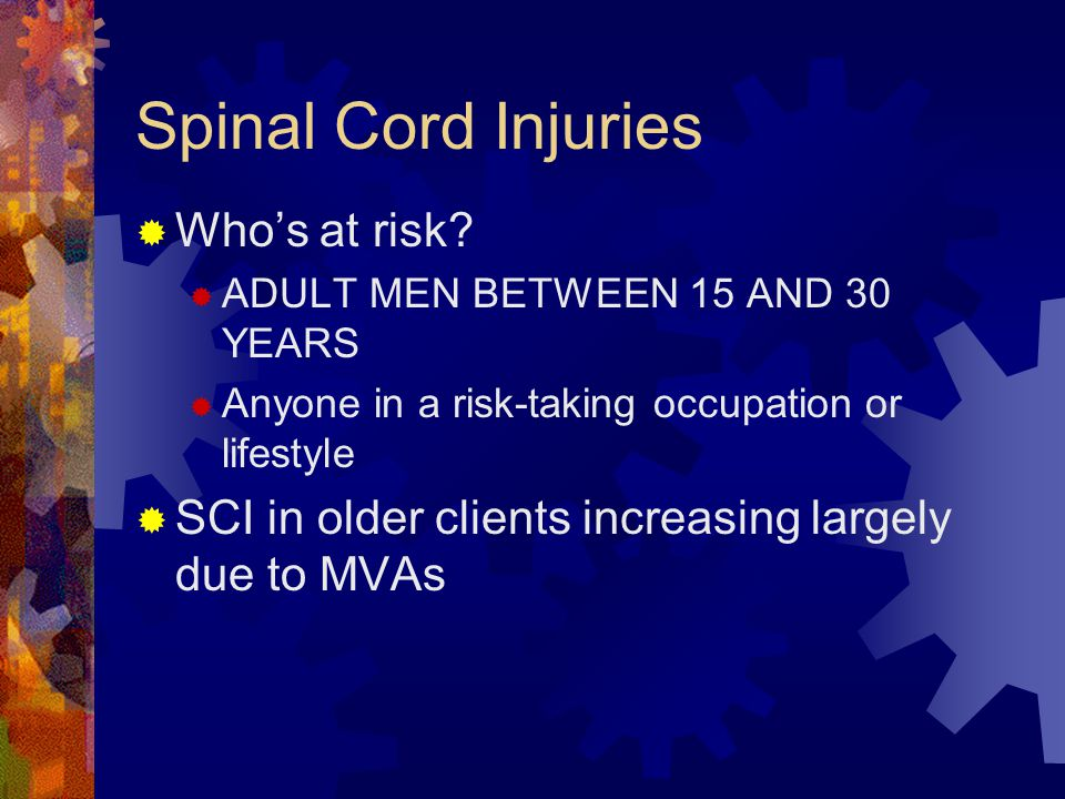 Spinal Cord Injuries  Causes (in order of frequency)  MVA  Gunshot wounds/acts of violence  Falls  Sports injuries