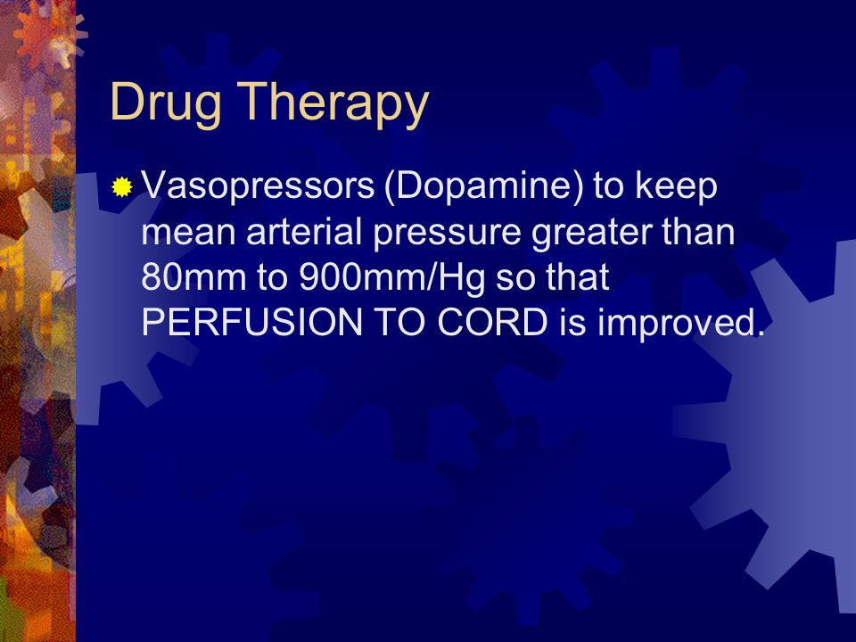 Drug Therapy  Vasopressors (Dopamine) to keep mean arterial pressure greater than 80mm to 900mm/Hg so that PERFUSION TO CORD is improved.
