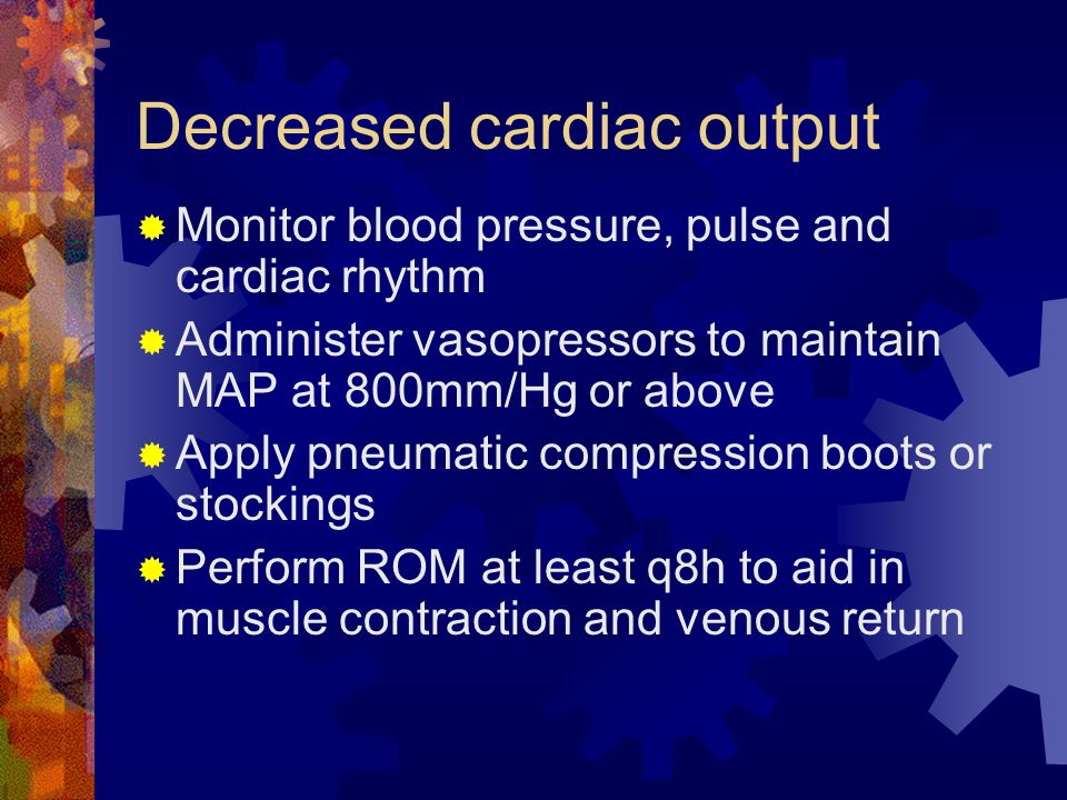 Decreased cardiac output  Monitor blood pressure, pulse and cardiac rhythm  Administer vasopressors to maintain MAP at 800mm/Hg or above  Apply pneumatic compression boots or stockings  Perform ROM at least q8h to aid in muscle contraction and venous return