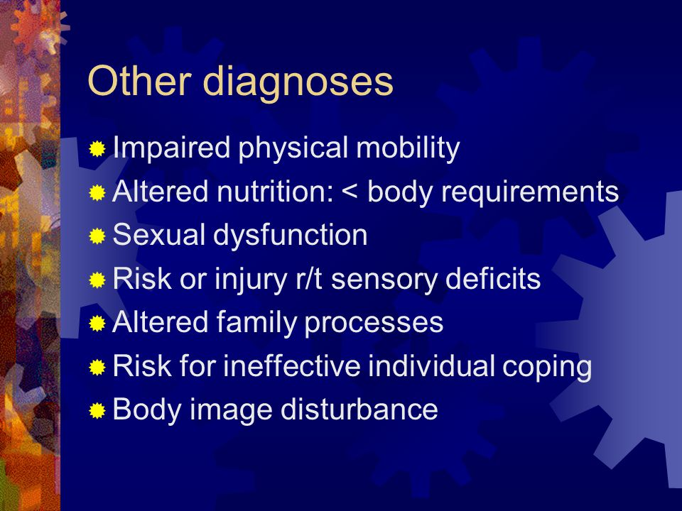 Other diagnoses  Impaired physical mobility  Altered nutrition: < body requirements  Sexual dysfunction  Risk or injury r/t sensory deficits  Altered family processes  Risk for ineffective individual coping  Body image disturbance