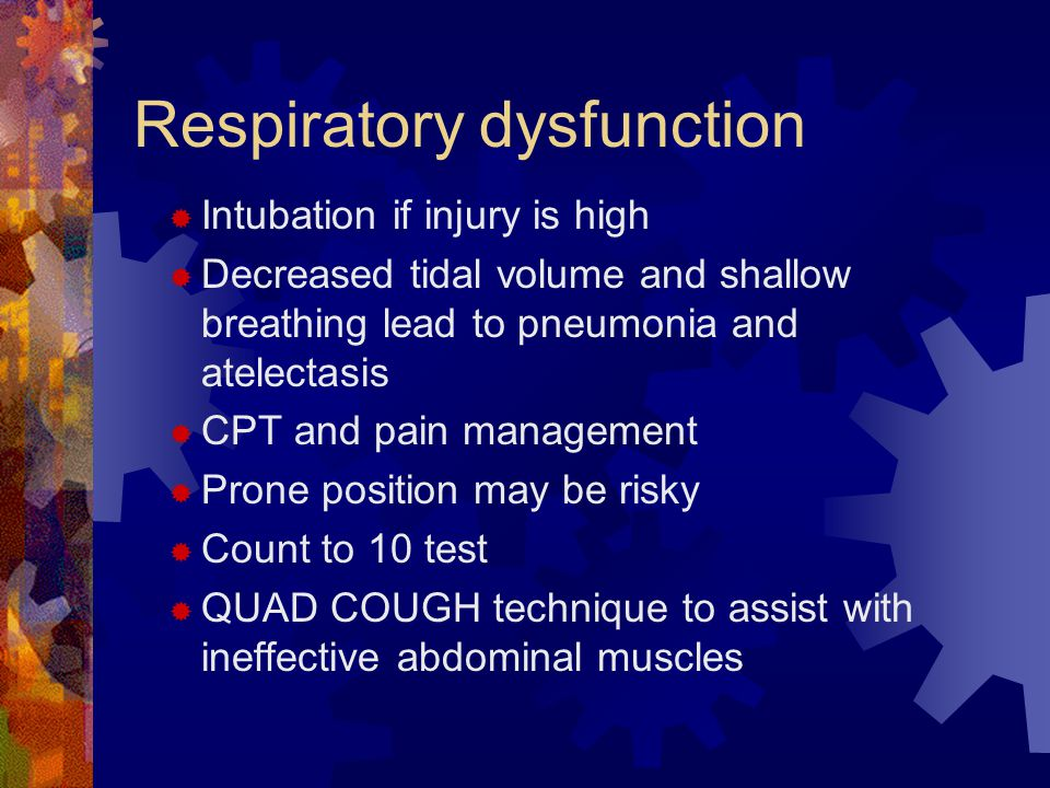 Respiratory dysfunction  Intubation if injury is high  Decreased tidal volume and shallow breathing lead to pneumonia and atelectasis  CPT and pain management  Prone position may be risky  Count to 10 test  QUAD COUGH technique to assist with ineffective abdominal muscles
