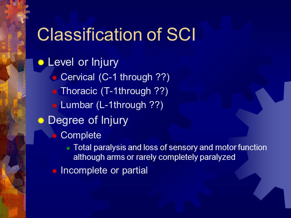 Classification of SCI  Level or Injury  Cervical (C-1 through )  Thoracic (T-1through )  Lumbar (L-1through )  Degree of Injury  Complete  Total paralysis and loss of sensory and motor function although arms or rarely completely paralyzed  Incomplete or partial