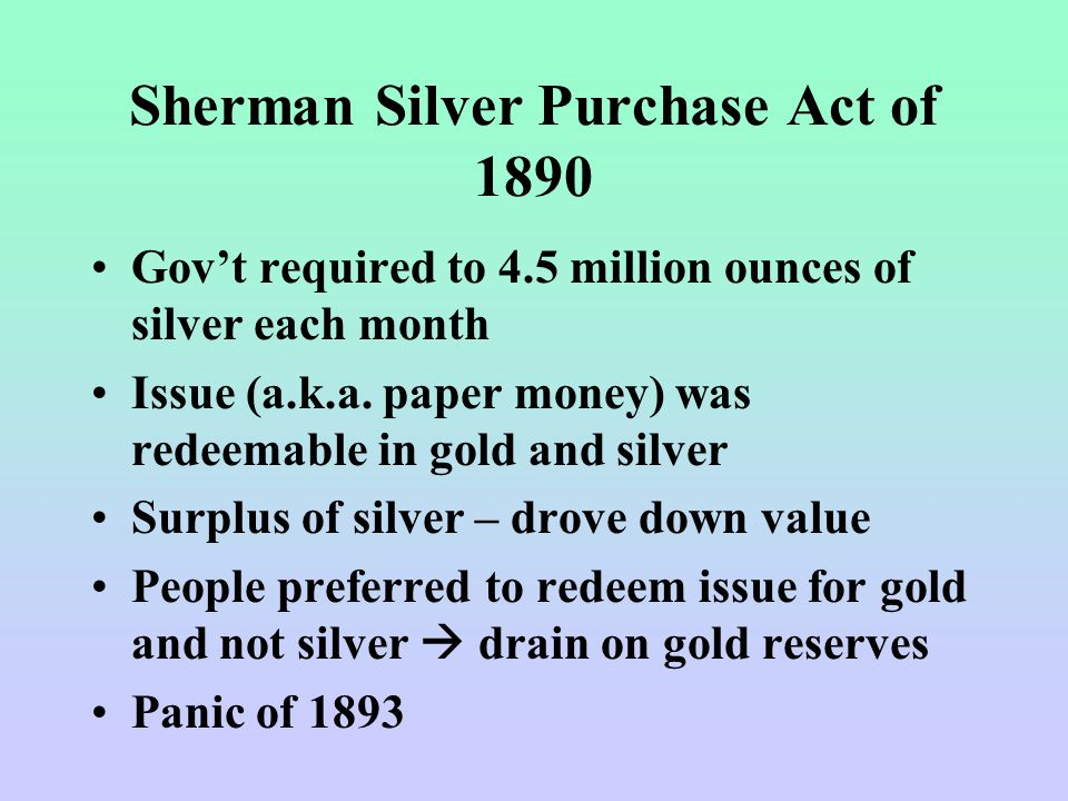 Sherman Silver Purchase Act of 1890 Gov't required to 4.5 million ounces of silver each month Issue (a.k.a.