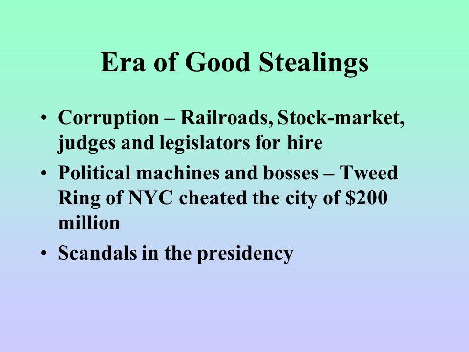 Era of Good Stealings Corruption – Railroads, Stock-market, judges and legislators for hire Political machines and bosses – Tweed Ring of NYC cheated