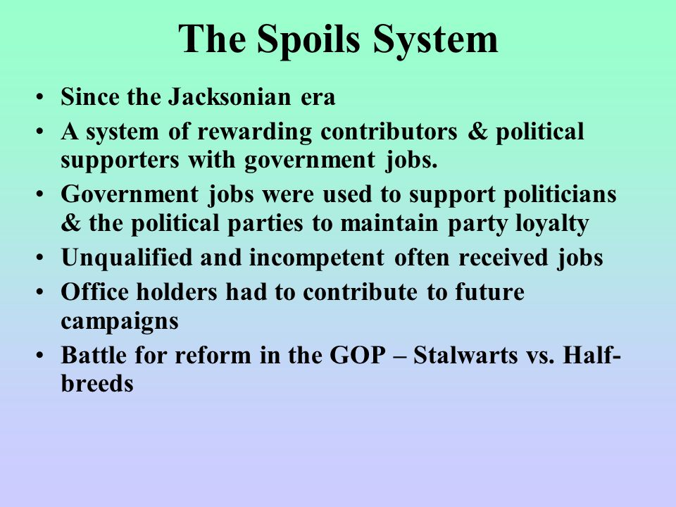 The Spoils System Since the Jacksonian era A system of rewarding contributors & political supporters with government jobs.