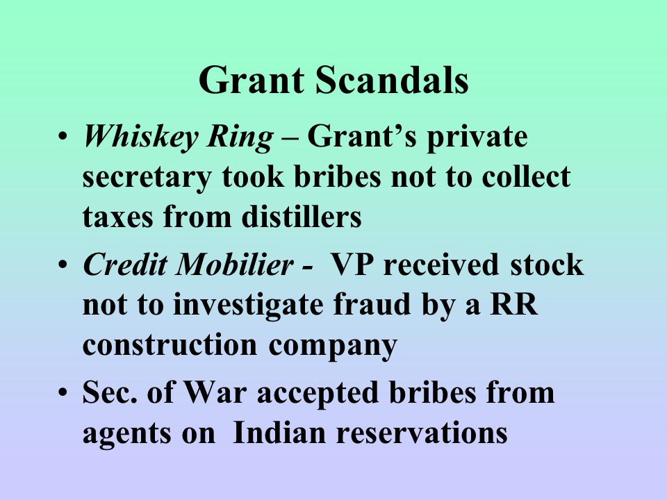 Grant Scandals Whiskey Ring – Grant's private secretary took bribes not to collect taxes from distillers Credit Mobilier - VP received stock not to investigate fraud by a RR construction company Sec.