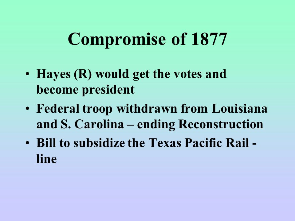 Compromise of 1877 Hayes (R) would get the votes and become president Federal troop withdrawn from Louisiana and S. Carolina – ending Reconstruction B