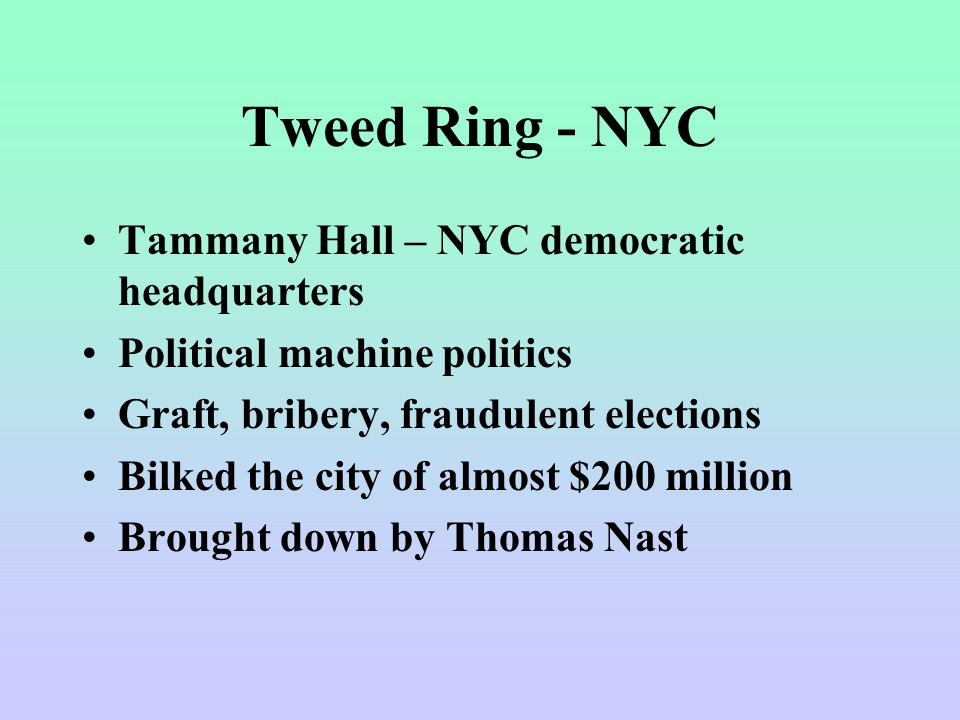 Tweed Ring - NYC Tammany Hall – NYC democratic headquarters Political machine politics Graft, bribery, fraudulent elections Bilked the city of almost $200 million Brought down by Thomas Nast