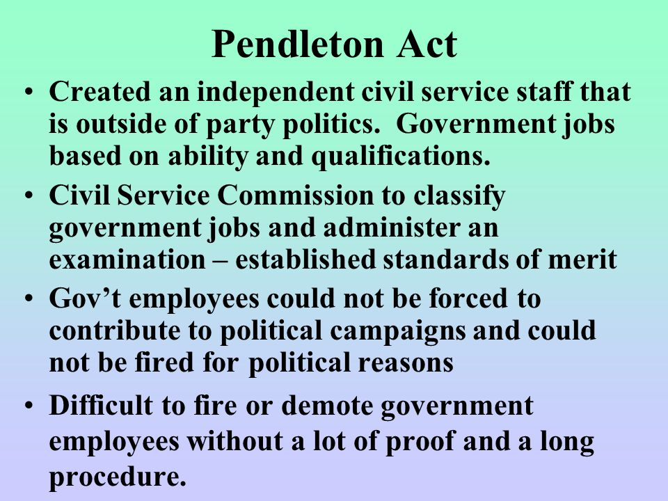 Pendleton Act Created an independent civil service staff that is outside of party politics.