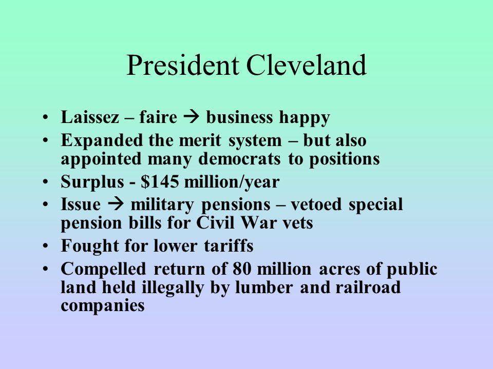 President Cleveland Laissez – faire  business happy Expanded the merit system – but also appointed many democrats to positions Surplus - $145 million