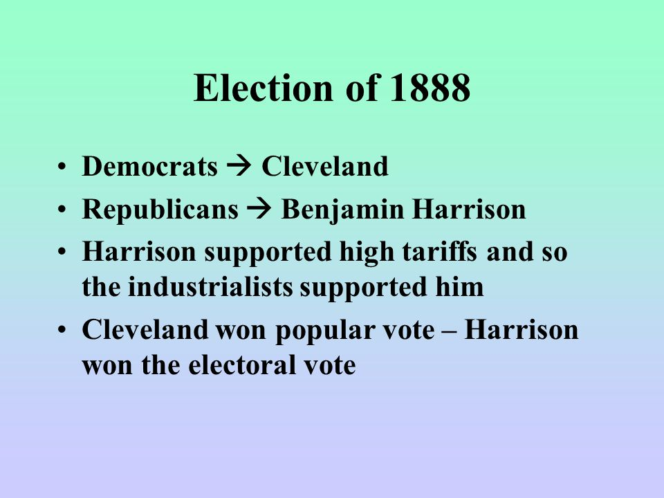 Election of 1888 Democrats  Cleveland Republicans  Benjamin Harrison Harrison supported high tariffs and so the industrialists supported him Cleveland won popular vote – Harrison won the electoral vote