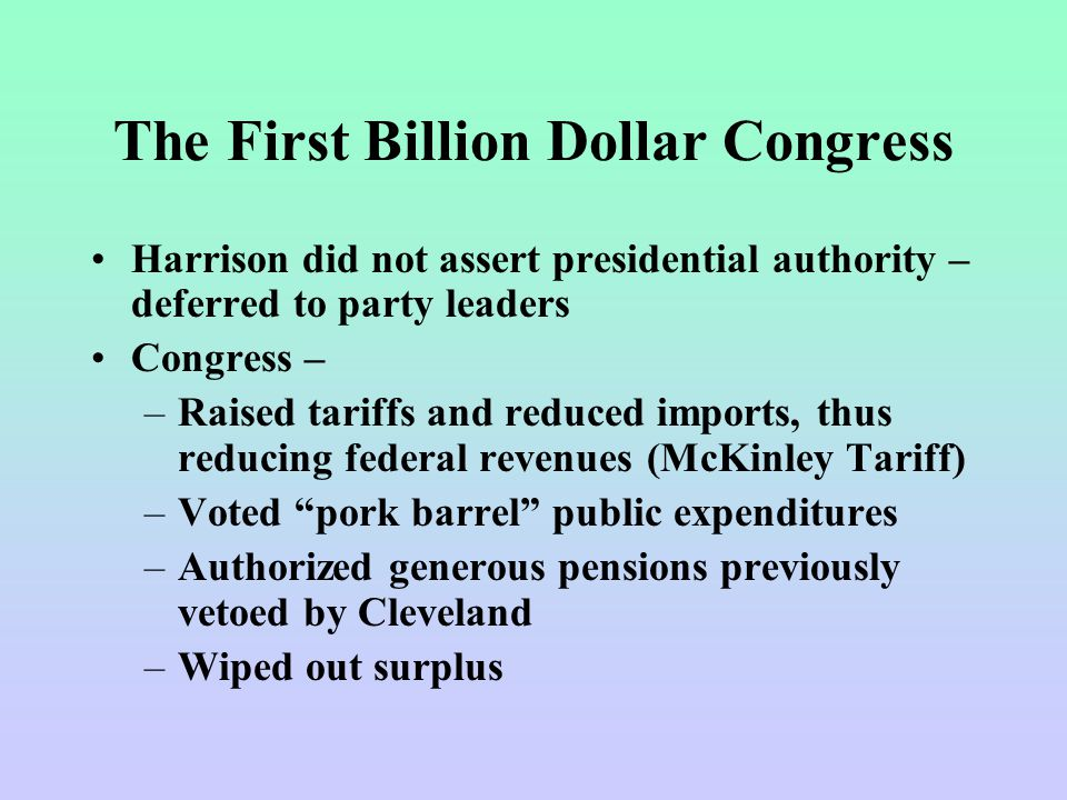 The First Billion Dollar Congress Harrison did not assert presidential authority – deferred to party leaders Congress – –Raised tariffs and reduced im