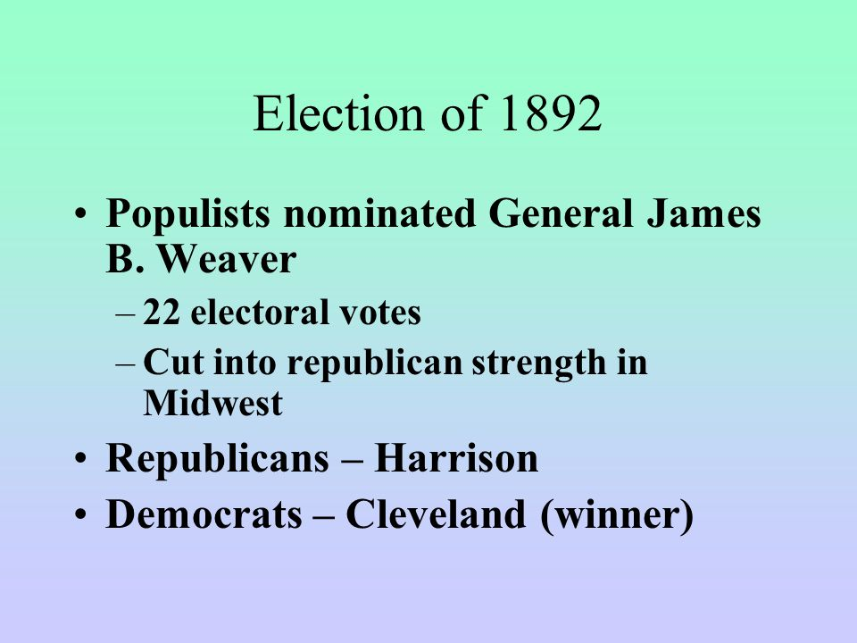 Election of 1892 Populists nominated General James B. Weaver –22 electoral votes –Cut into republican strength in Midwest Republicans – Harrison Democ