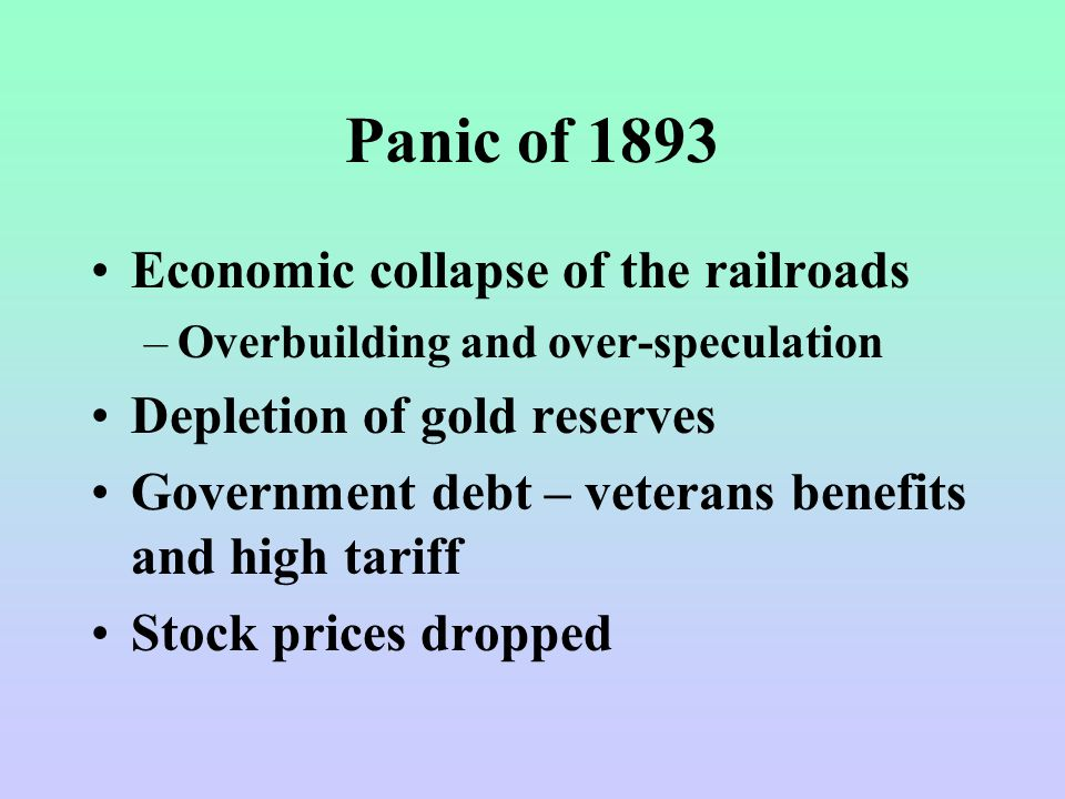 Panic of 1893 Economic collapse of the railroads –Overbuilding and over-speculation Depletion of gold reserves Government debt – veterans benefits and high tariff Stock prices dropped