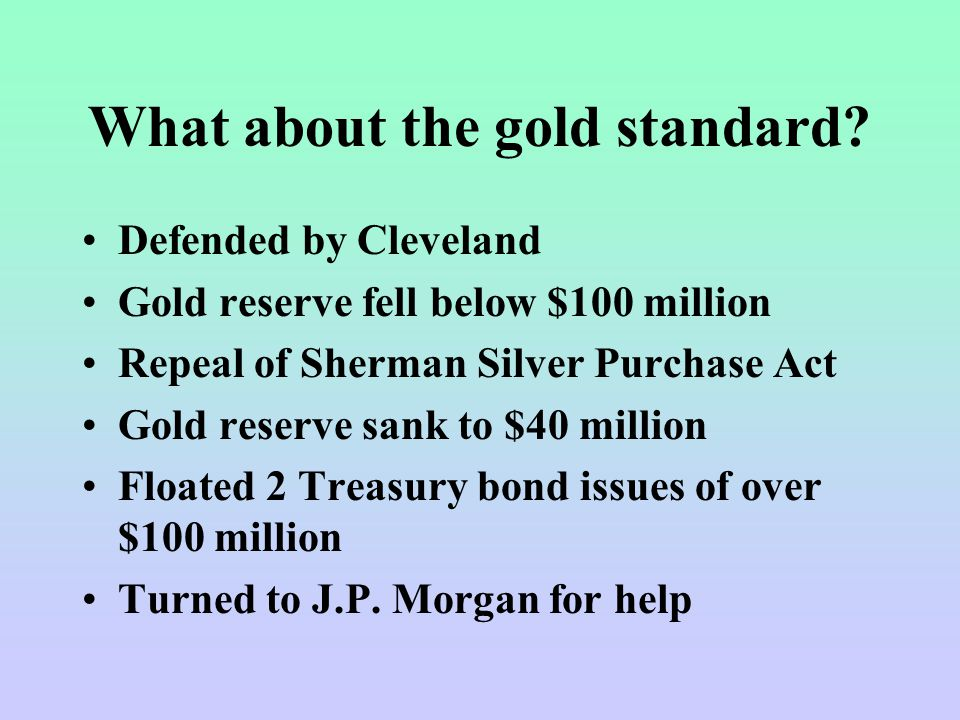 What about the gold standard? Defended by Cleveland Gold reserve fell below $100 million Repeal of Sherman Silver Purchase Act Gold reserve sank to $4