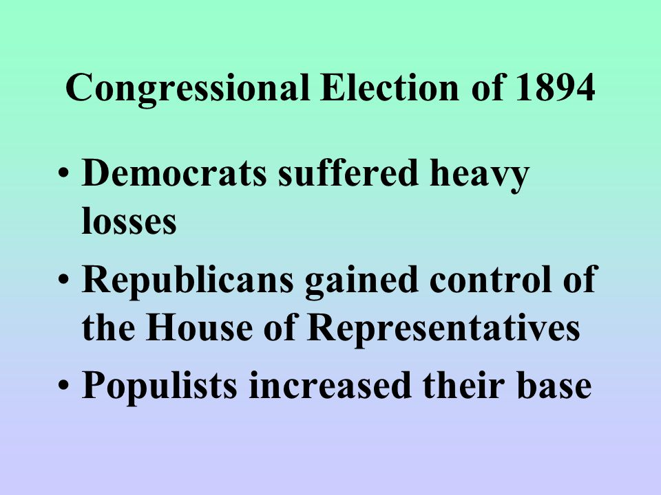 Congressional Election of 1894 Democrats suffered heavy losses Republicans gained control of the House of Representatives Populists increased their base