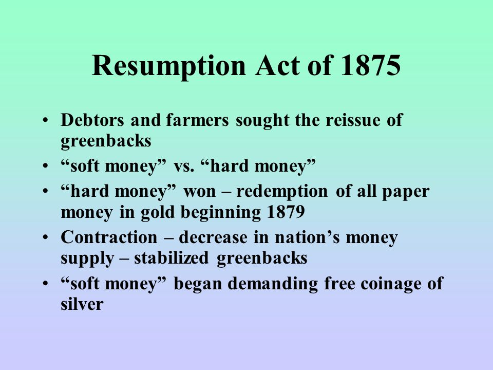 Resumption Act of 1875 Debtors and farmers sought the reissue of greenbacks soft money vs.