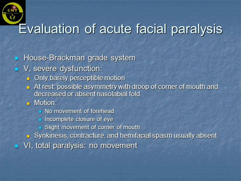 House-Brackman grade system V, severe dysfunction: Only barely perceptible motion At rest: possible asymmetry with droop of corner of mouth and decreased or absent nasolabial fold Motion: No movement of forehead Incomplete closure of eye Slight movement of corner of mouth Synkinesis, contracture, and hemifacial spasm usually absent VI, total paralysis: no movement