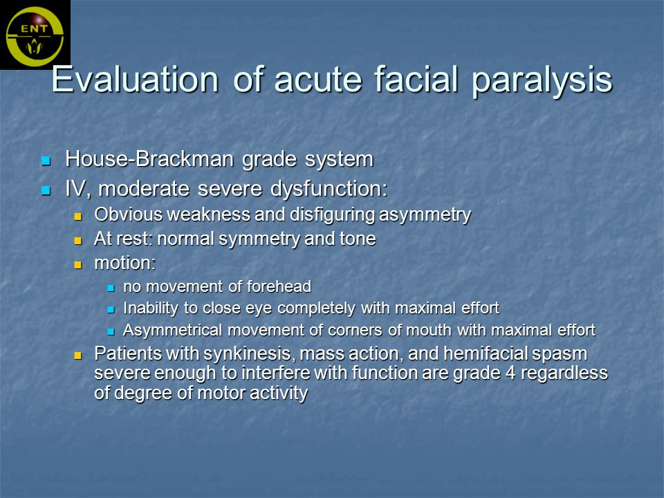 House-Brackman grade system IV, moderate severe dysfunction: Obvious weakness and disfiguring asymmetry At rest: normal symmetry and tone motion: no movement of forehead Inability to close eye completely with maximal effort Asymmetrical movement of corners of mouth with maximal effort Patients with synkinesis, mass action, and hemifacial spasm severe enough to interfere with function are grade 4 regardless of degree of motor activity