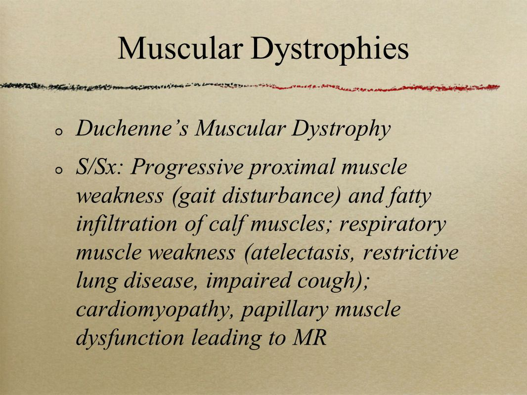 Muscular Dystrophies Duchenne's Muscular Dystrophy S/Sx: Progressive proximal muscle weakness (gait disturbance) and fatty infiltration of calf muscles; respiratory muscle weakness (atelectasis, restrictive lung disease, impaired cough); cardiomyopathy, papillary muscle dysfunction leading to MR