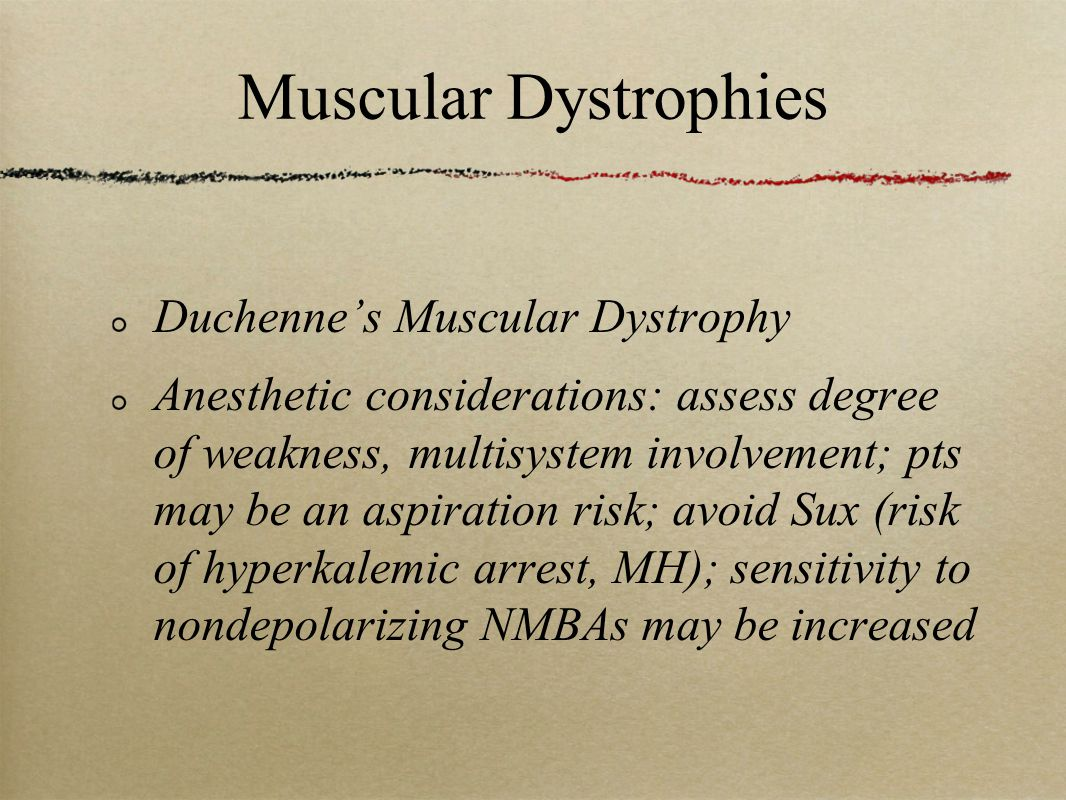 Muscular Dystrophies Duchenne's Muscular Dystrophy Anesthetic considerations: assess degree of weakness, multisystem involvement; pts may be an aspiration risk; avoid Sux (risk of hyperkalemic arrest, MH); sensitivity to nondepolarizing NMBAs may be increased