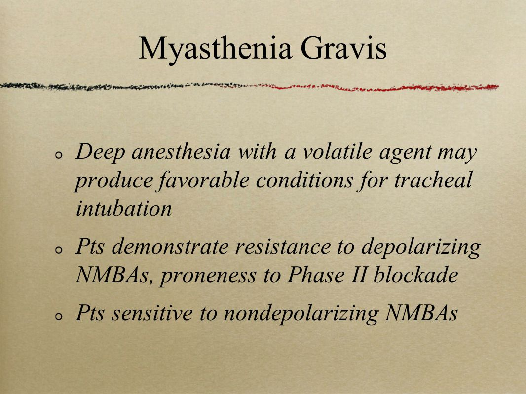 Myasthenia Gravis Deep anesthesia with a volatile agent may produce favorable conditions for tracheal intubation Pts demonstrate resistance to depolarizing NMBAs, proneness to Phase II blockade Pts sensitive to nondepolarizing NMBAs