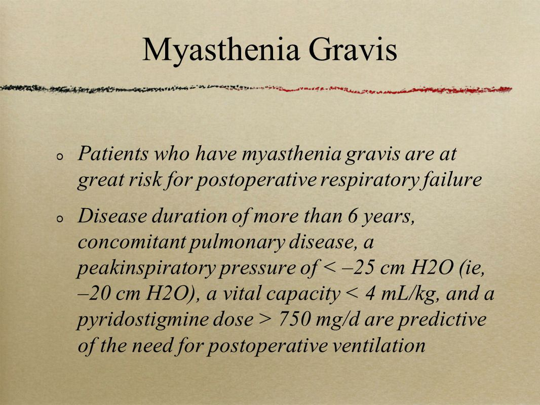 Myasthenia Gravis Patients who have myasthenia gravis are at great risk for postoperative respiratory failure Disease duration of more than 6 years, concomitant pulmonary disease, a peakinspiratory pressure of 750 mg/d are predictive of the need for postoperative ventilation