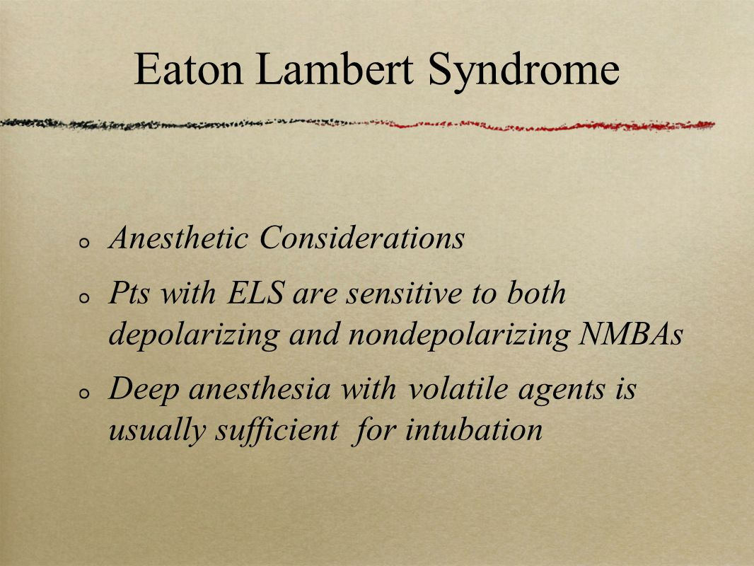 Eaton Lambert Syndrome Anesthetic Considerations Pts with ELS are sensitive to both depolarizing and nondepolarizing NMBAs Deep anesthesia with volatile agents is usually sufficient for intubation