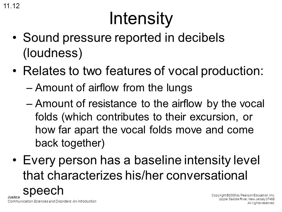 Intensity Sound pressure reported in decibels (loudness) Relates to two features of vocal production: –Amount of airflow from the lungs –Amount of res