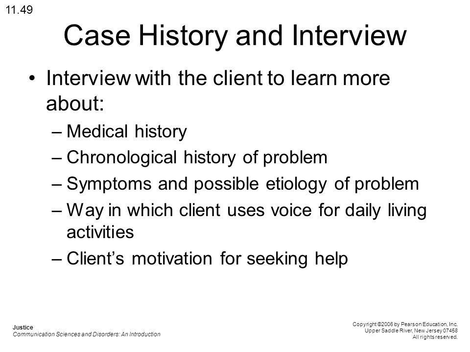 Case History and Interview Interview with the client to learn more about: –Medical history –Chronological history of problem –Symptoms and possible et