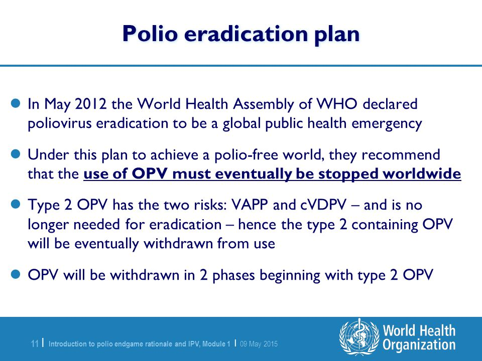 Introduction to polio endgame rationale and IPV, Module 1 | 09 May 2015 11 | In May 2012 the World Health Assembly of WHO declared poliovirus eradicat