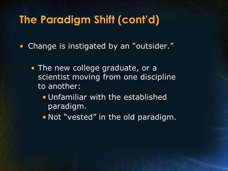 The Paradigm Shift (cont'd) Change is instigated by an outsider. The new college graduate, or a scientist moving from one discipline to another: Unfamiliar with the established paradigm.