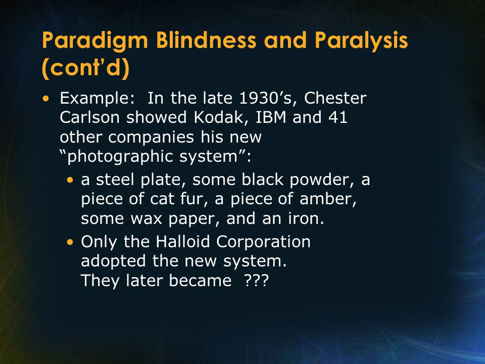 Paradigm Blindness and Paralysis (cont'd) Example: In the late 1930's, Chester Carlson showed Kodak, IBM and 41 other companies his new photographic system : a steel plate, some black powder, a piece of cat fur, a piece of amber, some wax paper, and an iron.