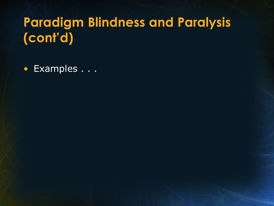 Paradigm Blindness and Paralysis (cont'd) Examples...
