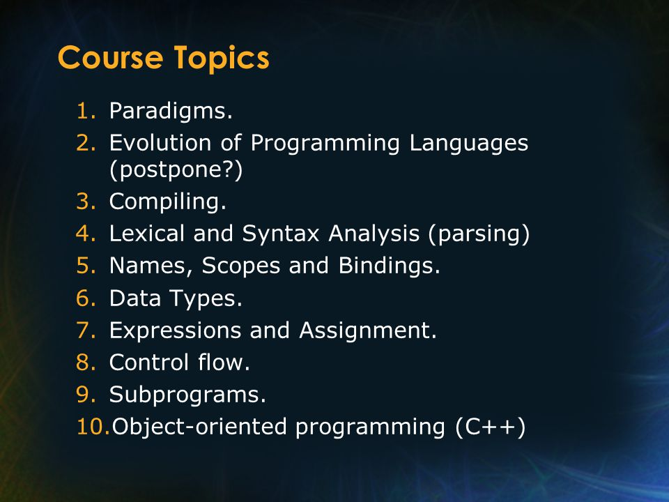 Course Topics 1.Paradigms. 2.Evolution of Programming Languages (postpone ) 3.Compiling.