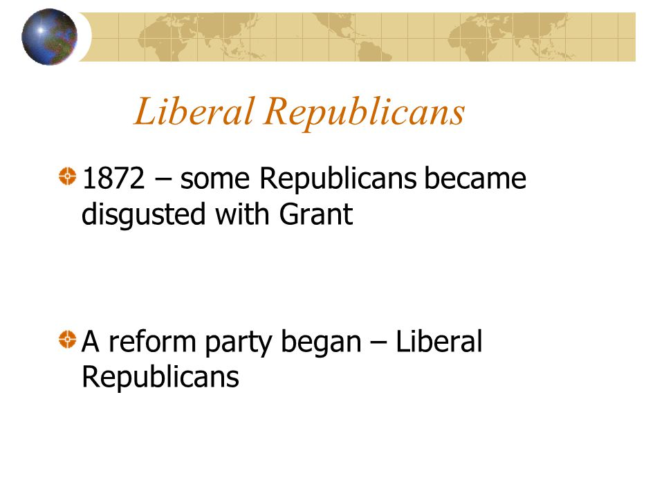 Liberal Republicans 1872 – some Republicans became disgusted with Grant A reform party began – Liberal Republicans