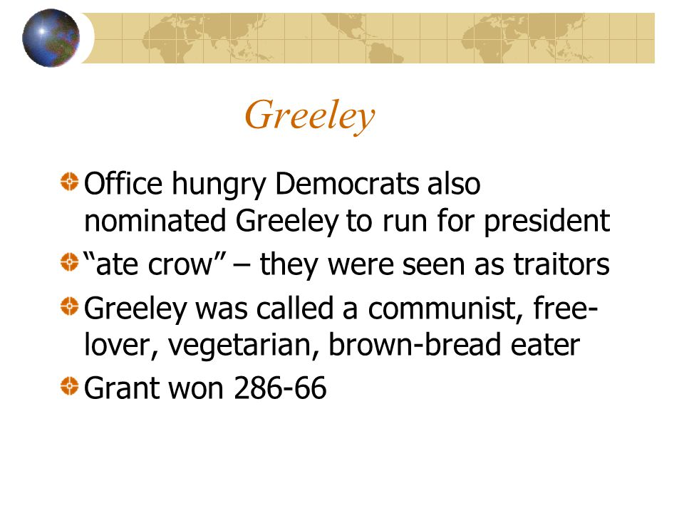 Greeley Office hungry Democrats also nominated Greeley to run for president ate crow – they were seen as traitors Greeley was called a communist, free- lover, vegetarian, brown-bread eater Grant won 286-66