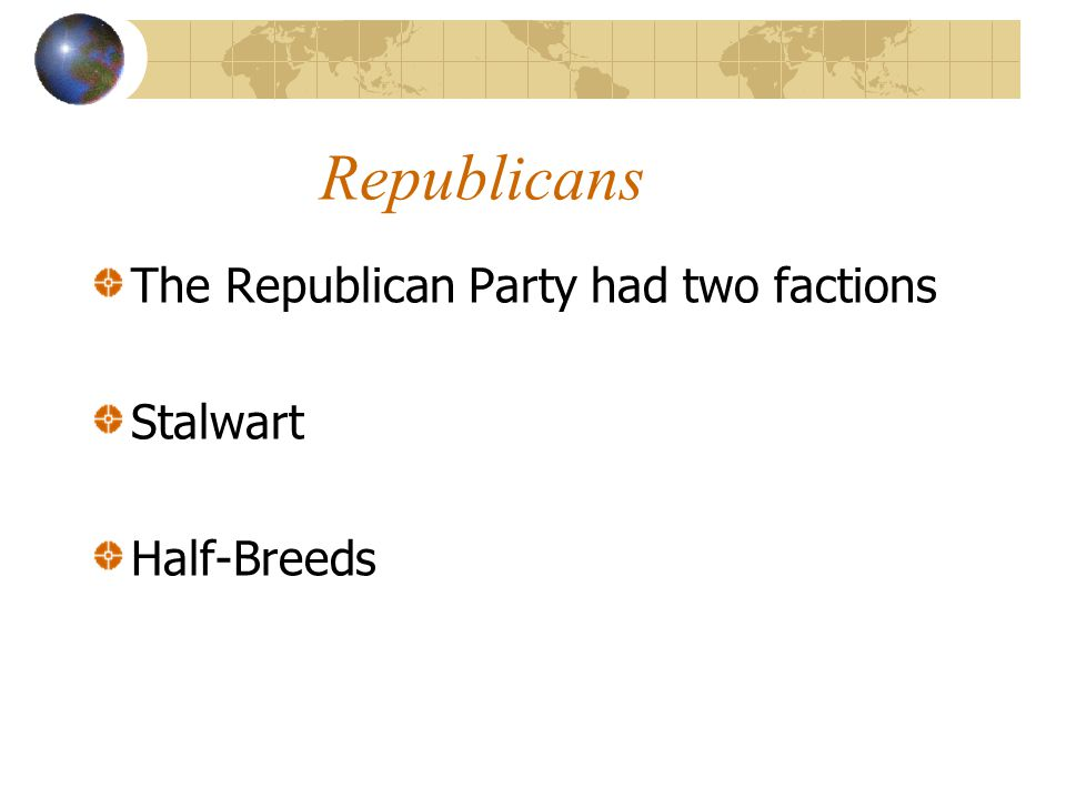 Republicans The Republican Party had two factions Stalwart Half-Breeds
