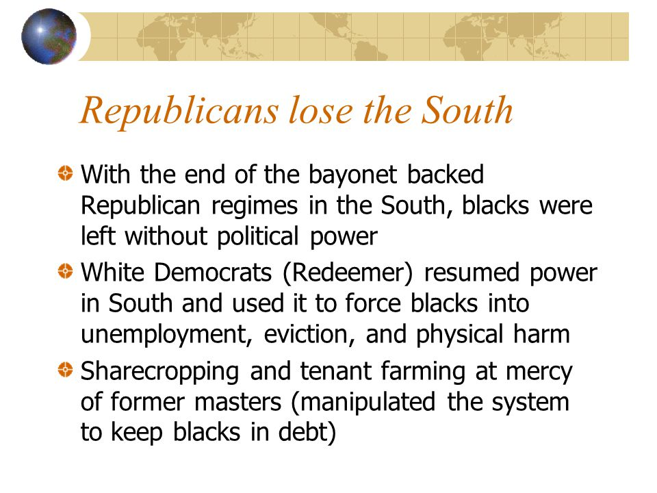 Republicans lose the South With the end of the bayonet backed Republican regimes in the South, blacks were left without political power White Democrats (Redeemer) resumed power in South and used it to force blacks into unemployment, eviction, and physical harm Sharecropping and tenant farming at mercy of former masters (manipulated the system to keep blacks in debt)