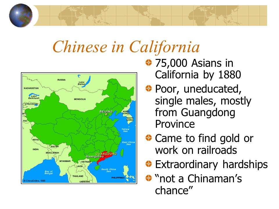 Chinese in California 75,000 Asians in California by 1880 Poor, uneducated, single males, mostly from Guangdong Province Came to find gold or work on railroads Extraordinary hardships not a Chinaman's chance