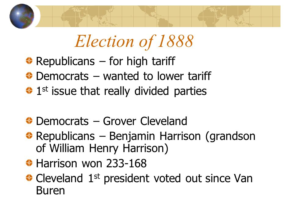 Election of 1888 Republicans – for high tariff Democrats – wanted to lower tariff 1 st issue that really divided parties Democrats – Grover Cleveland Republicans – Benjamin Harrison (grandson of William Henry Harrison) Harrison won 233-168 Cleveland 1 st president voted out since Van Buren