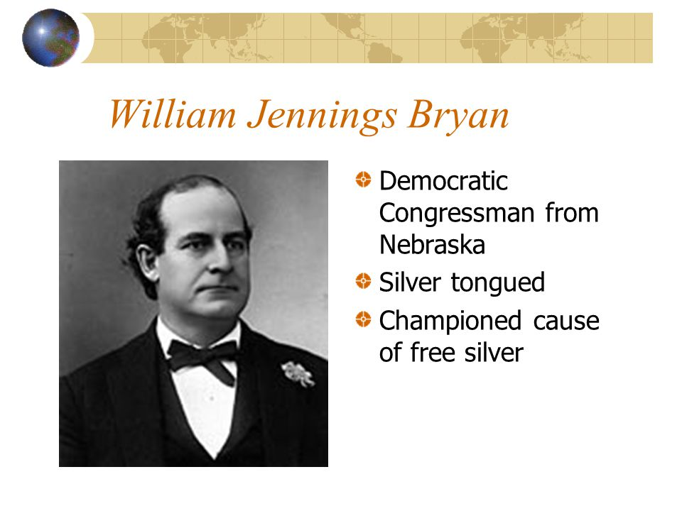 William Jennings Bryan Democratic Congressman from Nebraska Silver tongued Championed cause of free silver