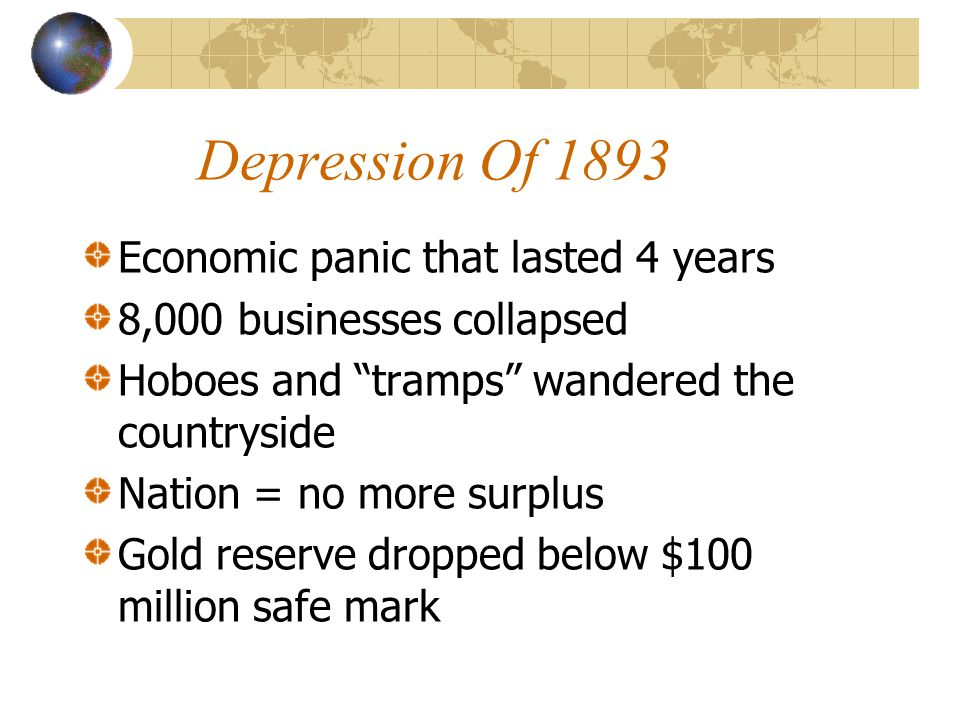 Depression Of 1893 Economic panic that lasted 4 years 8,000 businesses collapsed Hoboes and tramps wandered the countryside Nation = no more surplus Gold reserve dropped below $100 million safe mark