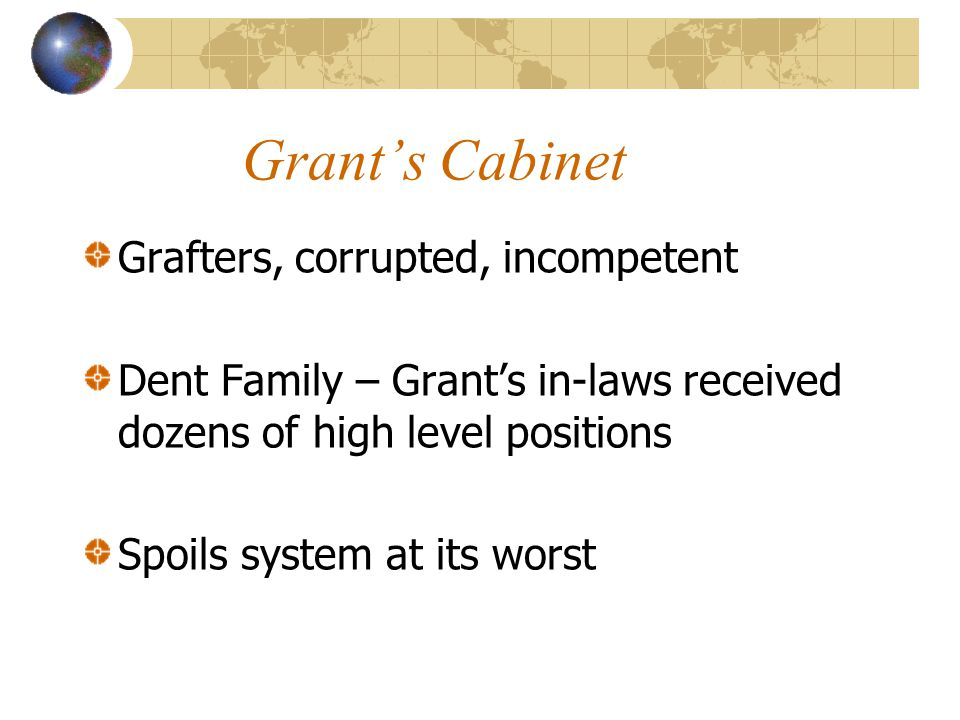 Grant's Cabinet Grafters, corrupted, incompetent Dent Family – Grant's in-laws received dozens of high level positions Spoils system at its worst