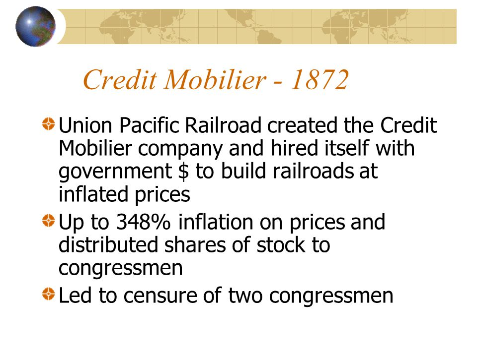 Credit Mobilier - 1872 Union Pacific Railroad created the Credit Mobilier company and hired itself with government $ to build railroads at inflated prices Up to 348% inflation on prices and distributed shares of stock to congressmen Led to censure of two congressmen