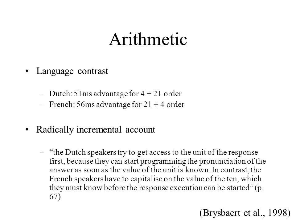 Arithmetic Language contrast –Dutch: 51ms advantage for 4 + 21 order –French: 56ms advantage for 21 + 4 order Radically incremental account – the Dutch speakers try to get access to the unit of the response first, because they can start programming the pronunciation of the answer as soon as the value of the unit is known.